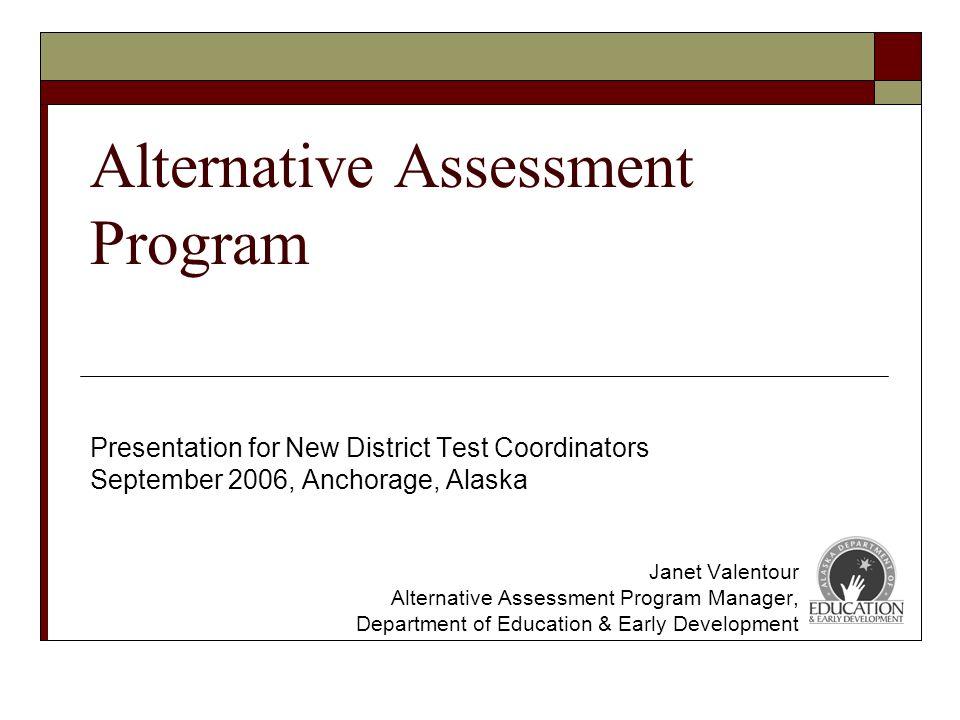 Alternative Assessment Program Presentation for New District Test Coordinators September 2006, Anchorage, Alaska Janet Valentour Alternative Assessment Program Manager, Department of Education & Early Development