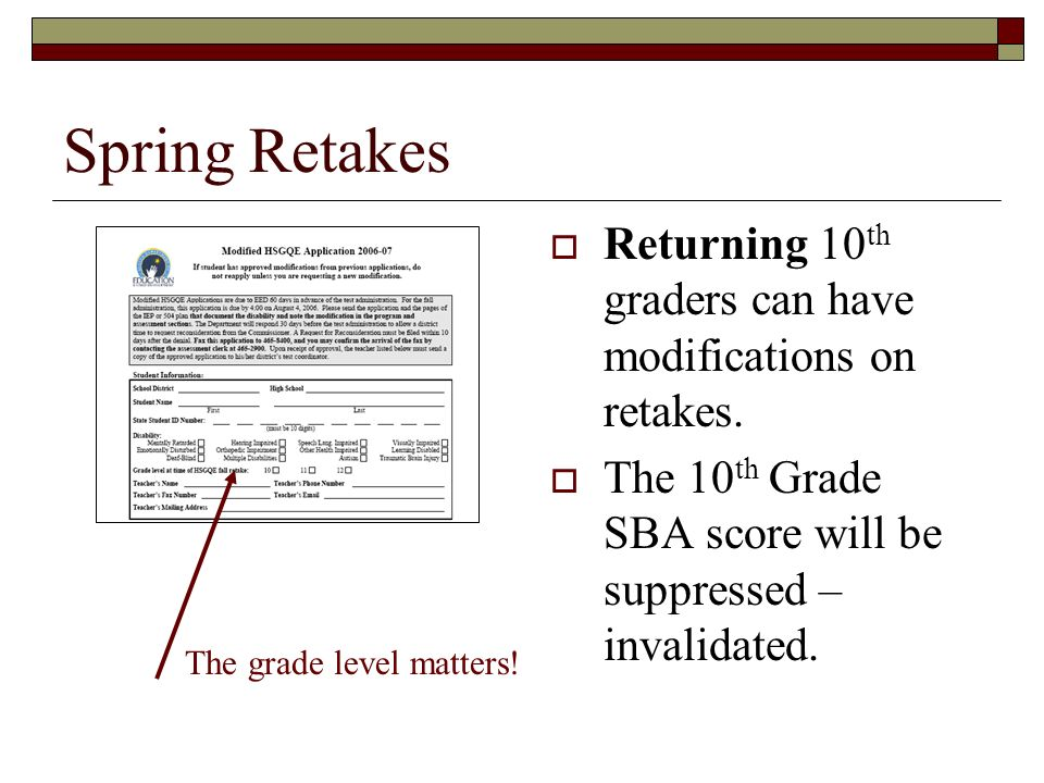 Spring Retakes Returning 10 th graders can have modifications on retakes. The 10 th Grade SBA score will be suppressed – invalidated. The grade level
