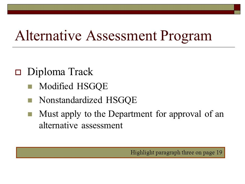 Alternative Assessment Program Diploma Track Modified HSGQE Nonstandardized HSGQE Must apply to the Department for approval of an alternative assessme