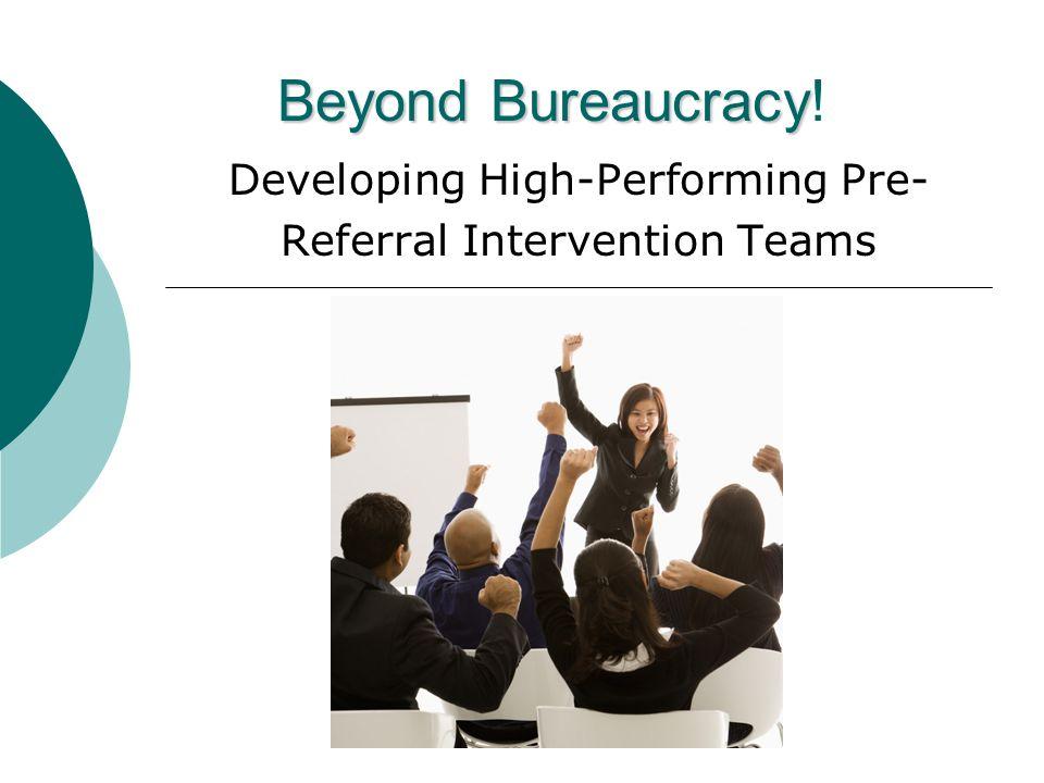 Beyond Bureaucracy Beyond Bureaucracy! Developing High-Performing Pre- Referral Intervention Teams