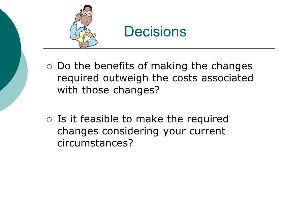 Decisions Do the benefits of making the changes required outweigh the costs associated with those changes? Is it feasible to make the required changes