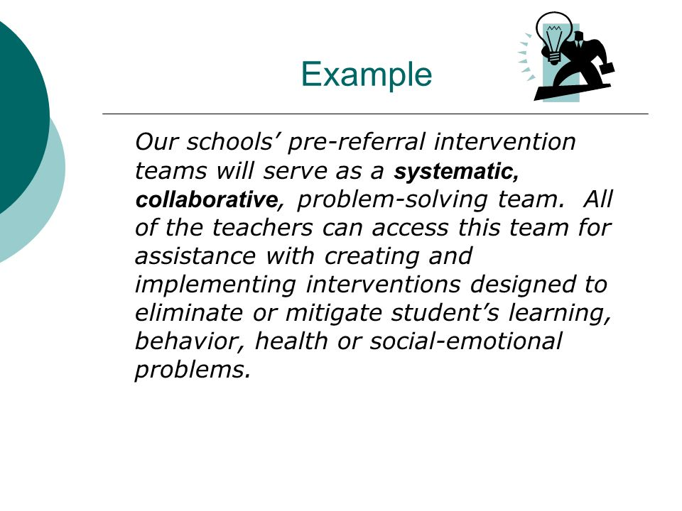 Example Our schools pre-referral intervention teams will serve as a systematic, collaborative, problem-solving team. All of the teachers can access th