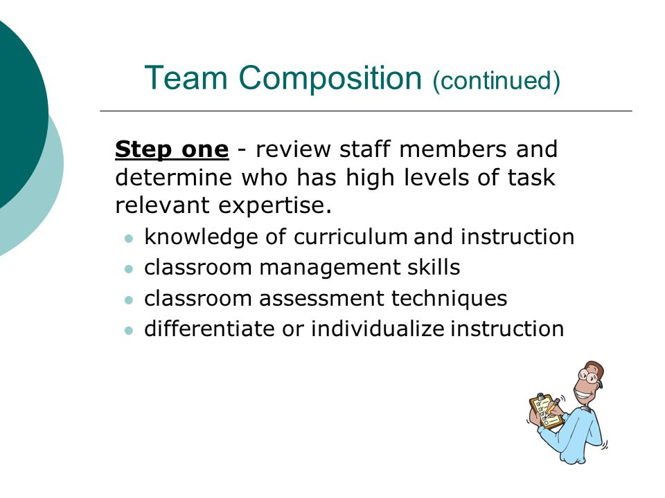 Team Composition (continued) Step one - review staff members and determine who has high levels of task relevant expertise. knowledge of curriculum and