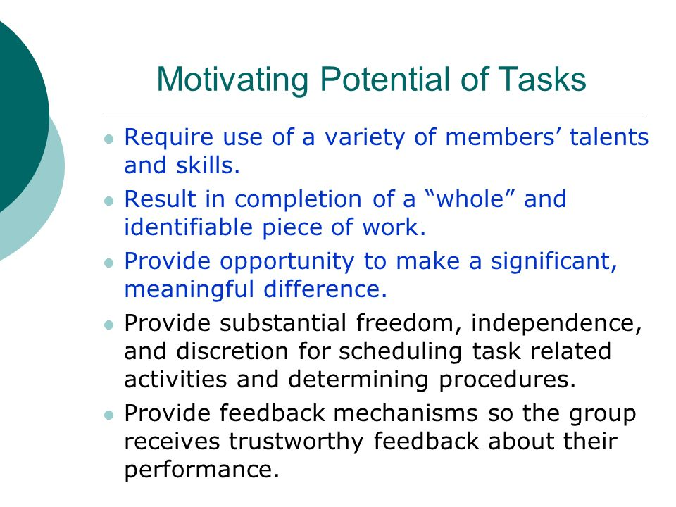 Motivating Potential of Tasks Require use of a variety of members talents and skills. Result in completion of a whole and identifiable piece of work.