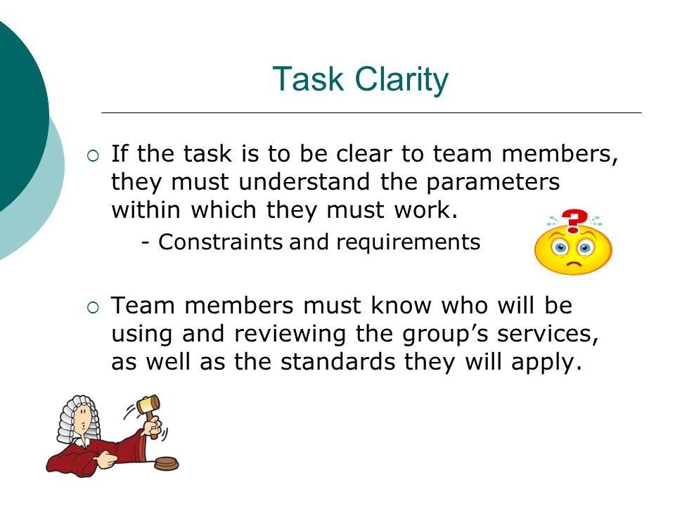 Task Clarity If the task is to be clear to team members, they must understand the parameters within which they must work. - Constraints and requiremen