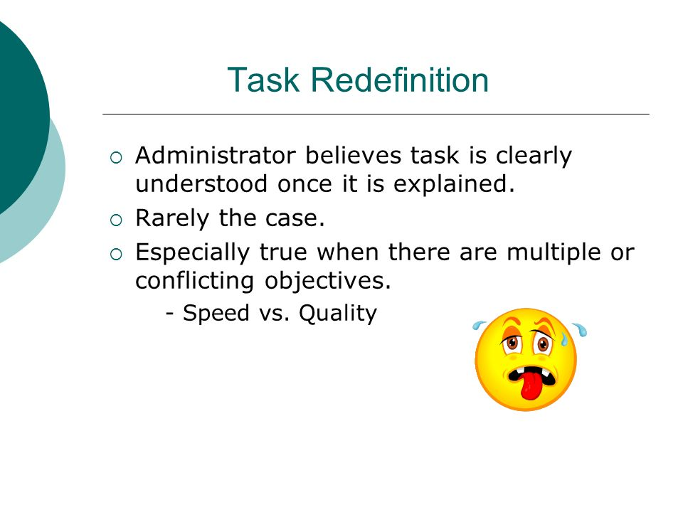 Task Redefinition Administrator believes task is clearly understood once it is explained. Rarely the case. Especially true when there are multiple or