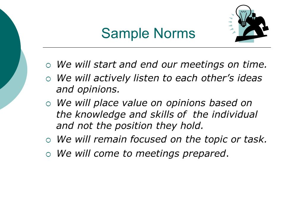 Sample Norms We will start and end our meetings on time. We will actively listen to each others ideas and opinions. We will place value on opinions ba