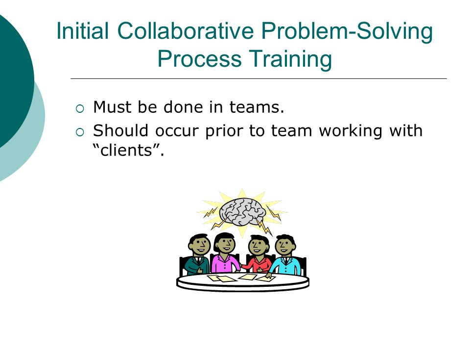 Initial Collaborative Problem-Solving Process Training Must be done in teams. Should occur prior to team working with clients.