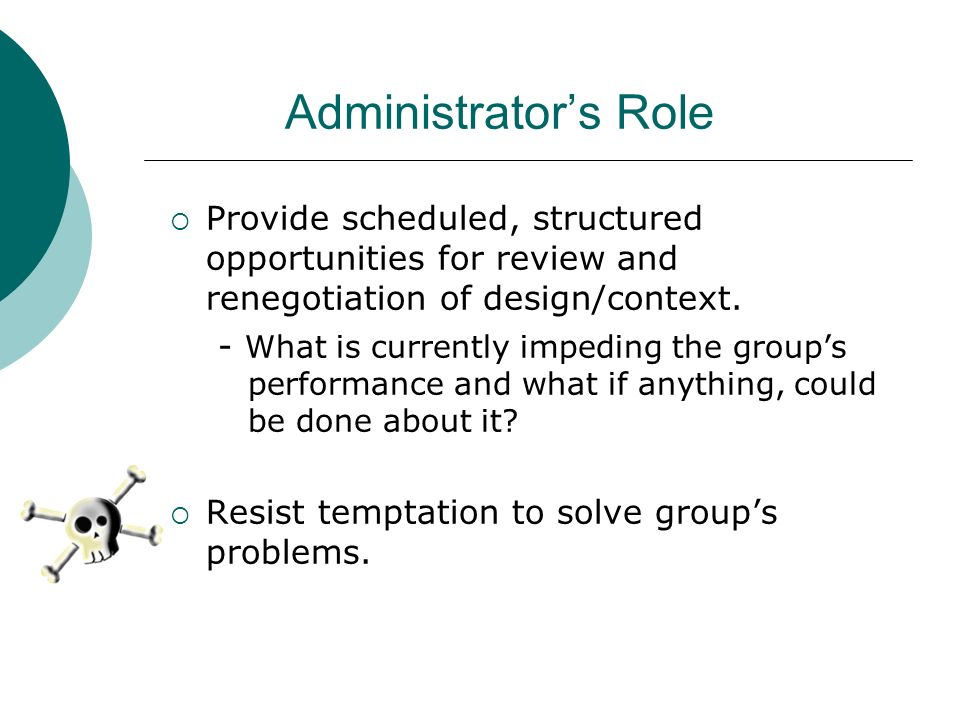Administrators Role Provide scheduled, structured opportunities for review and renegotiation of design/context. - What is currently impeding the group