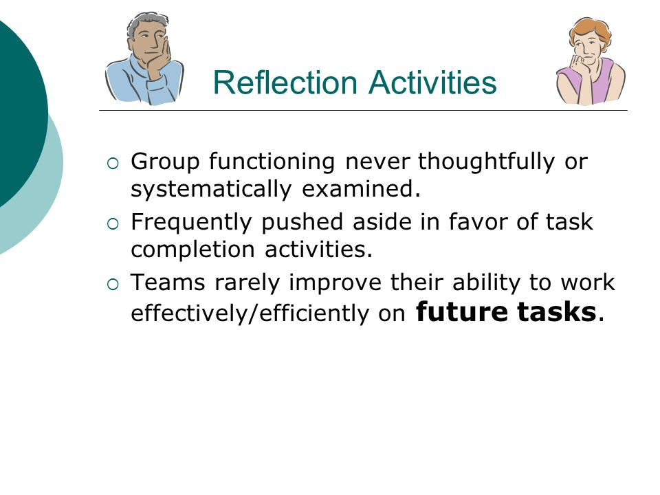 Reflection Activities Group functioning never thoughtfully or systematically examined. Frequently pushed aside in favor of task completion activities.
