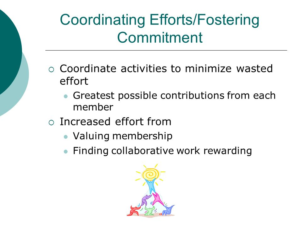 Coordinating Efforts/Fostering Commitment Coordinate activities to minimize wasted effort Greatest possible contributions from each member Increased e