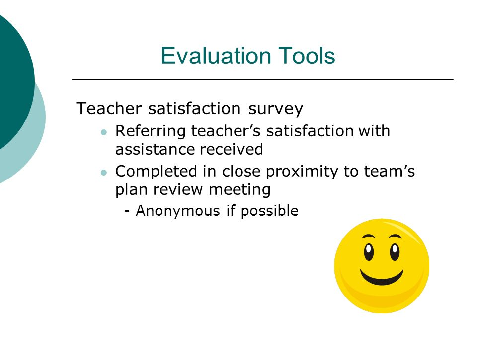 Evaluation Tools Teacher satisfaction survey Referring teachers satisfaction with assistance received Completed in close proximity to teams plan revie
