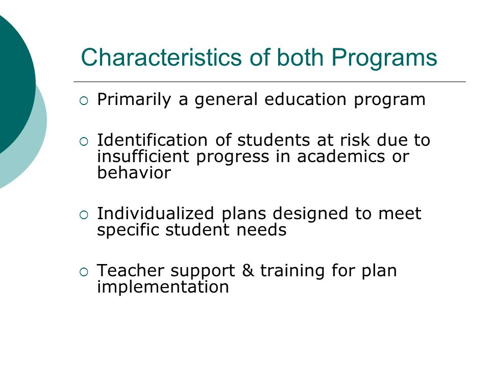 Characteristics of both Programs Primarily a general education program Identification of students at risk due to insufficient progress in academics or