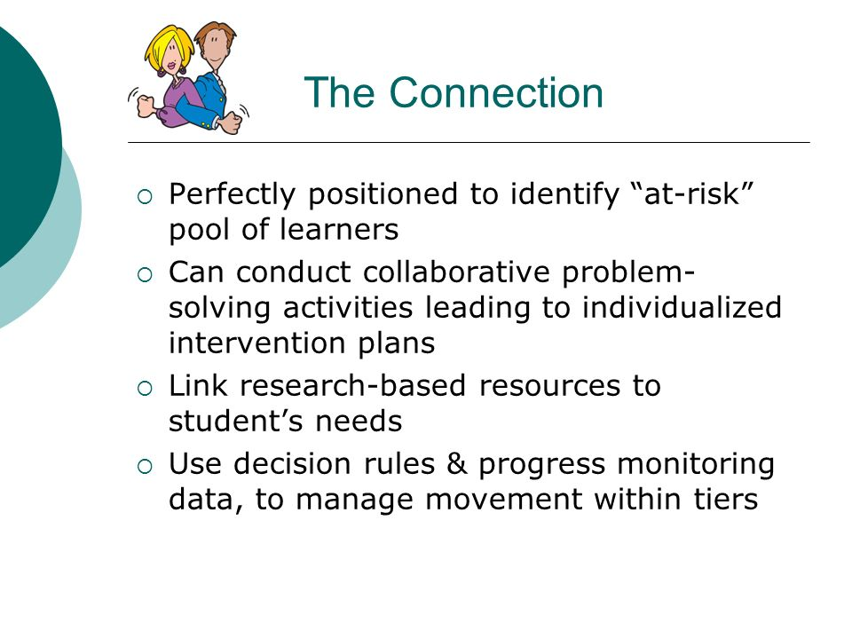 The Connection Perfectly positioned to identify at-risk pool of learners Can conduct collaborative problem- solving activities leading to individualiz