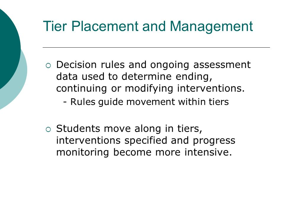 Tier Placement and Management Decision rules and ongoing assessment data used to determine ending, continuing or modifying interventions. - Rules guid