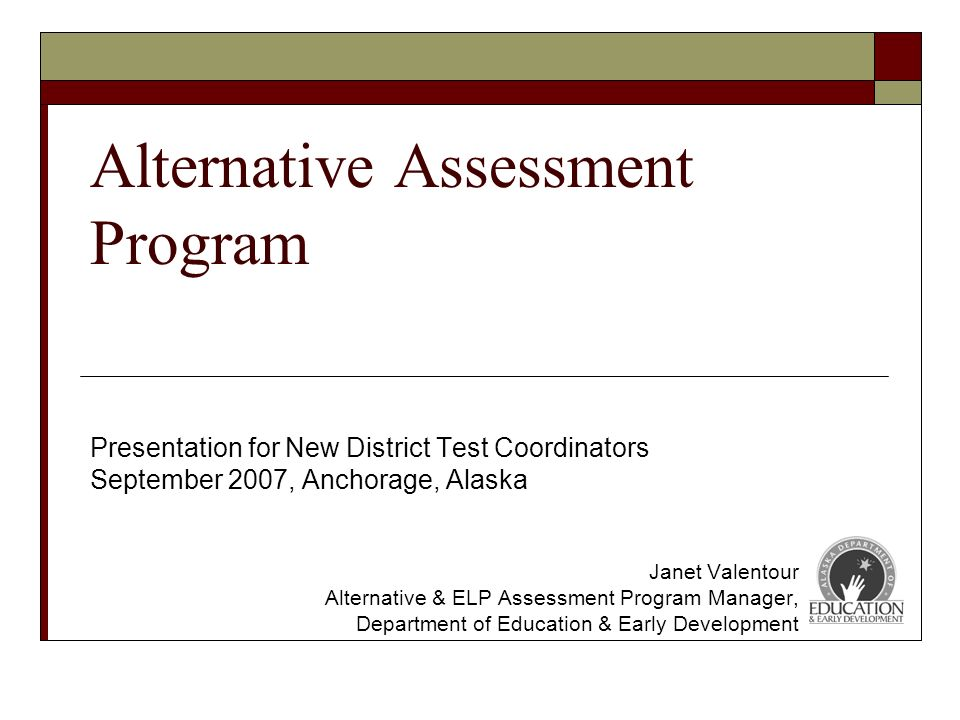 Alternative Assessment Program Presentation for New District Test Coordinators September 2007, Anchorage, Alaska Janet Valentour Alternative & ELP Assessment Program Manager, Department of Education & Early Development