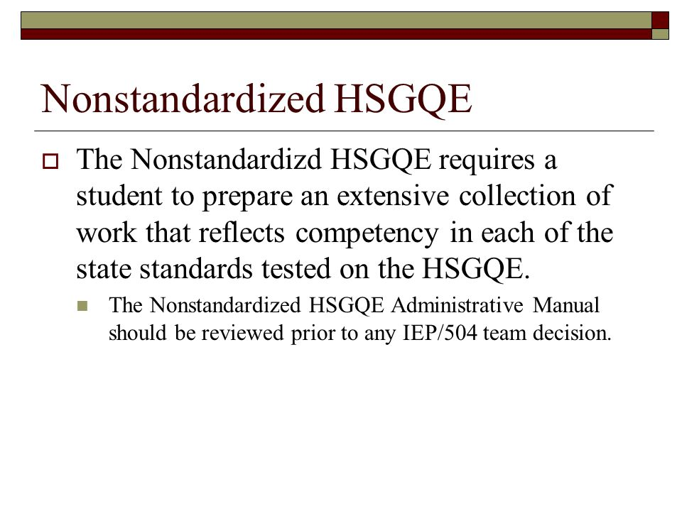 Nonstandardized HSGQE The Nonstandardizd HSGQE requires a student to prepare an extensive collection of work that reflects competency in each of the state standards tested on the HSGQE.
