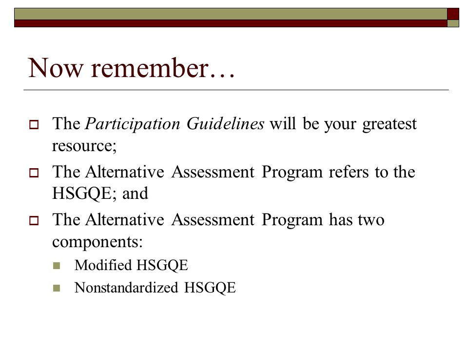 Now remember… The Participation Guidelines will be your greatest resource; The Alternative Assessment Program refers to the HSGQE; and The Alternative Assessment Program has two components: Modified HSGQE Nonstandardized HSGQE