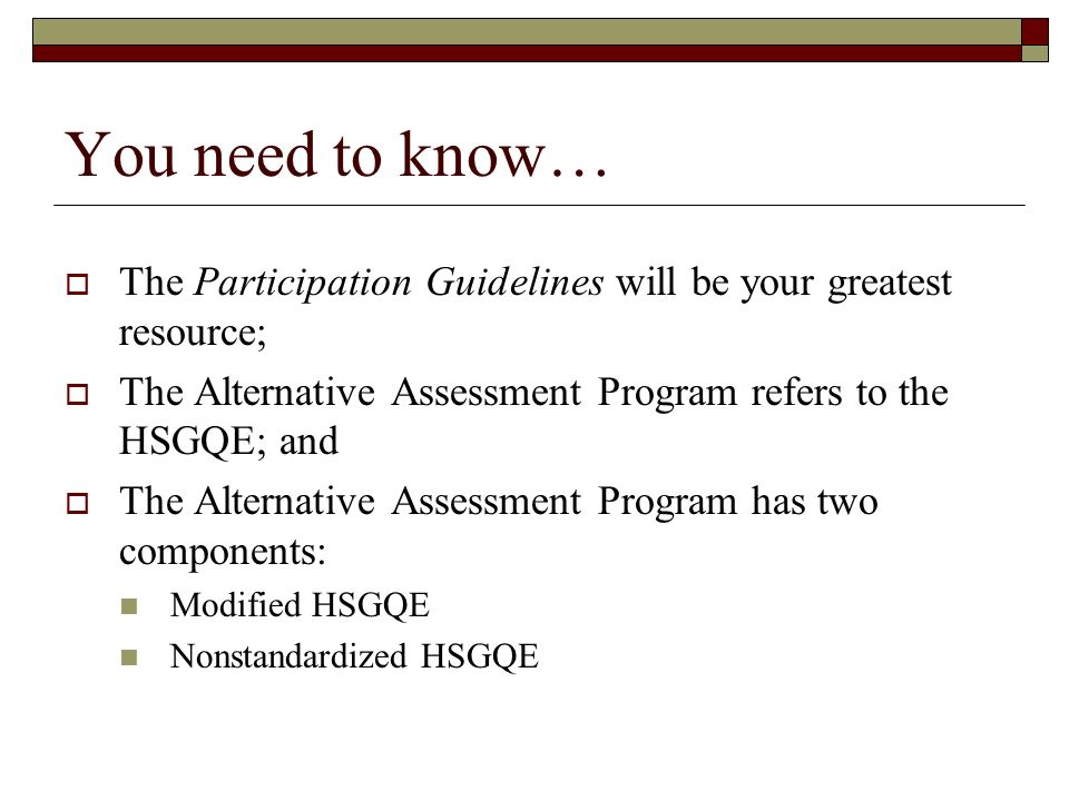 You need to know… The Participation Guidelines will be your greatest resource; The Alternative Assessment Program refers to the HSGQE; and The Alternative Assessment Program has two components: Modified HSGQE Nonstandardized HSGQE