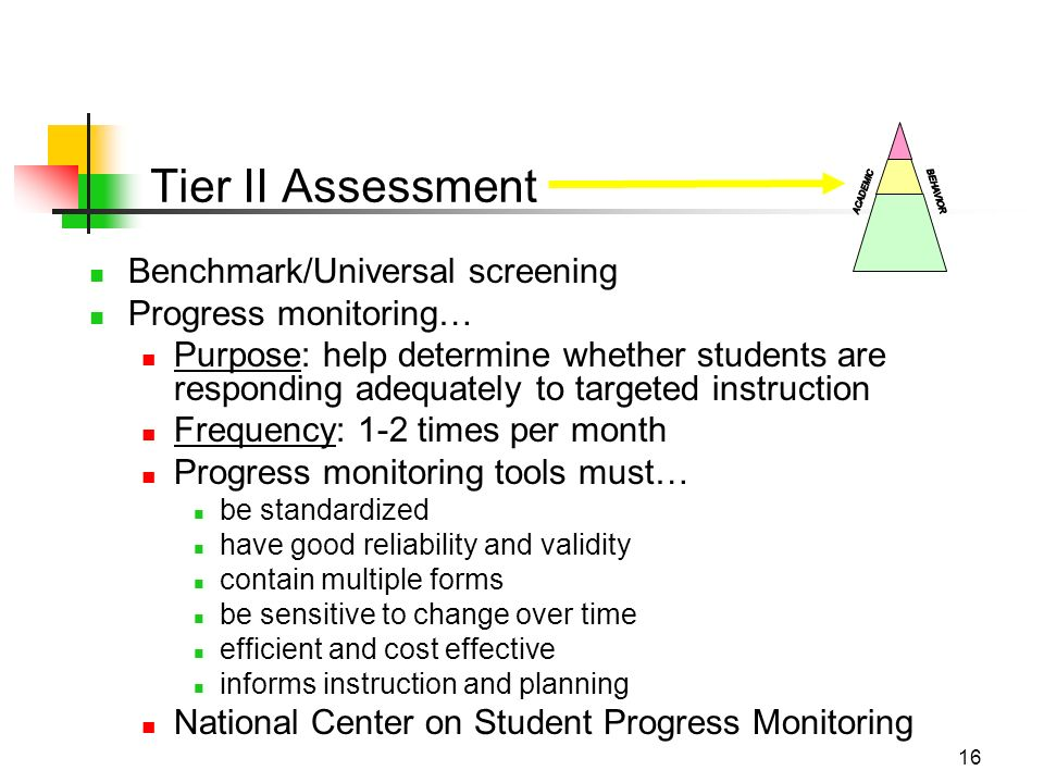16 Tier II Assessment Benchmark/Universal screening Progress monitoring… Purpose: help determine whether students are responding adequately to targeted instruction Frequency: 1-2 times per month Progress monitoring tools must… be standardized have good reliability and validity contain multiple forms be sensitive to change over time efficient and cost effective informs instruction and planning National Center on Student Progress Monitoring
