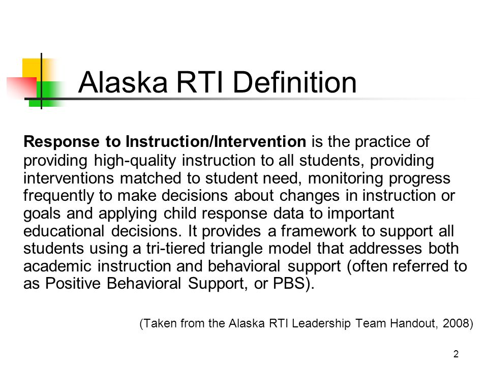 2 Alaska RTI Definition Response to Instruction/Intervention is the practice of providing high-quality instruction to all students, providing interventions matched to student need, monitoring progress frequently to make decisions about changes in instruction or goals and applying child response data to important educational decisions.