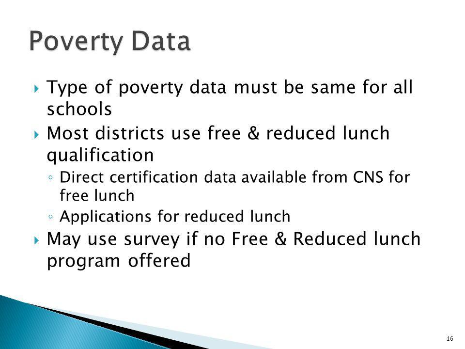 Type of poverty data must be same for all schools Most districts use free & reduced lunch qualification Direct certification data available from CNS for free lunch Applications for reduced lunch May use survey if no Free & Reduced lunch program offered 16