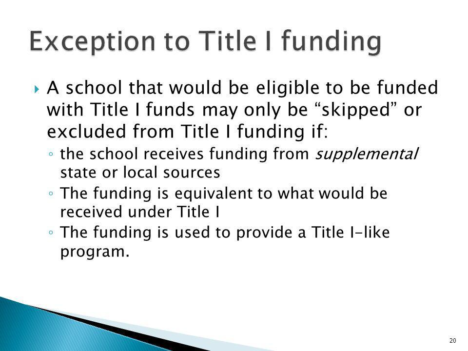 A school that would be eligible to be funded with Title I funds may only be skipped or excluded from Title I funding if: the school receives funding from supplemental state or local sources The funding is equivalent to what would be received under Title I The funding is used to provide a Title I-like program.