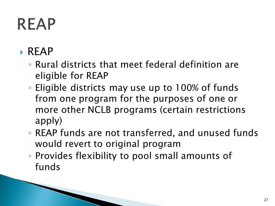 REAP Rural districts that meet federal definition are eligible for REAP Eligible districts may use up to 100% of funds from one program for the purposes of one or more other NCLB programs (certain restrictions apply) REAP funds are not transferred, and unused funds would revert to original program Provides flexibility to pool small amounts of funds 27