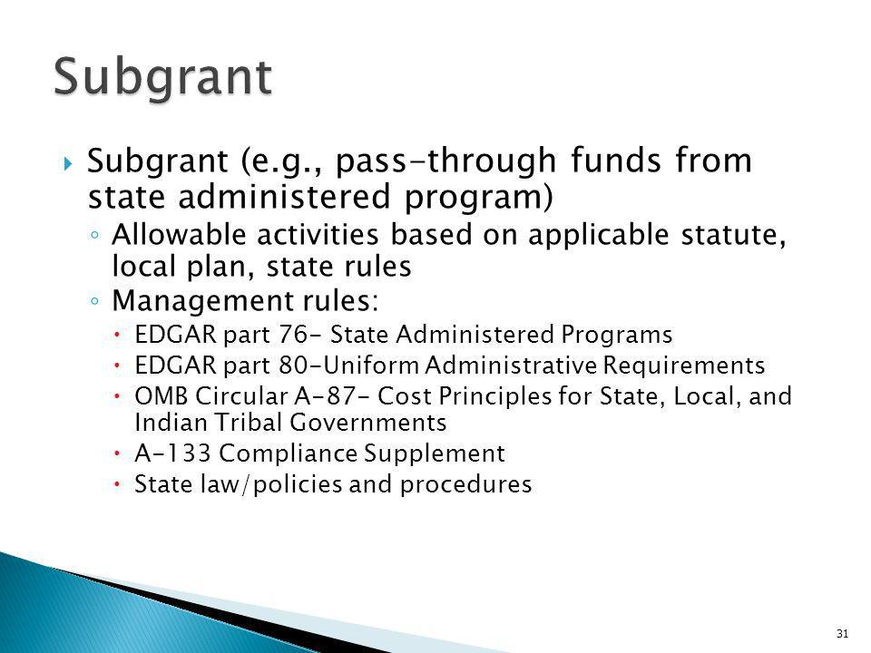 Subgrant (e.g., pass-through funds from state administered program) Allowable activities based on applicable statute, local plan, state rules Management rules: EDGAR part 76- State Administered Programs EDGAR part 80-Uniform Administrative Requirements OMB Circular A-87- Cost Principles for State, Local, and Indian Tribal Governments A-133 Compliance Supplement State law/policies and procedures 31