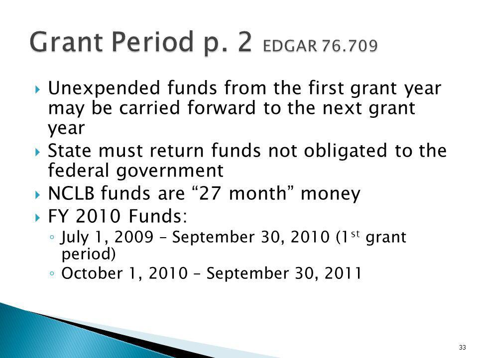 Unexpended funds from the first grant year may be carried forward to the next grant year State must return funds not obligated to the federal government NCLB funds are 27 month money FY 2010 Funds: July 1, 2009 – September 30, 2010 (1 st grant period) October 1, 2010 – September 30,