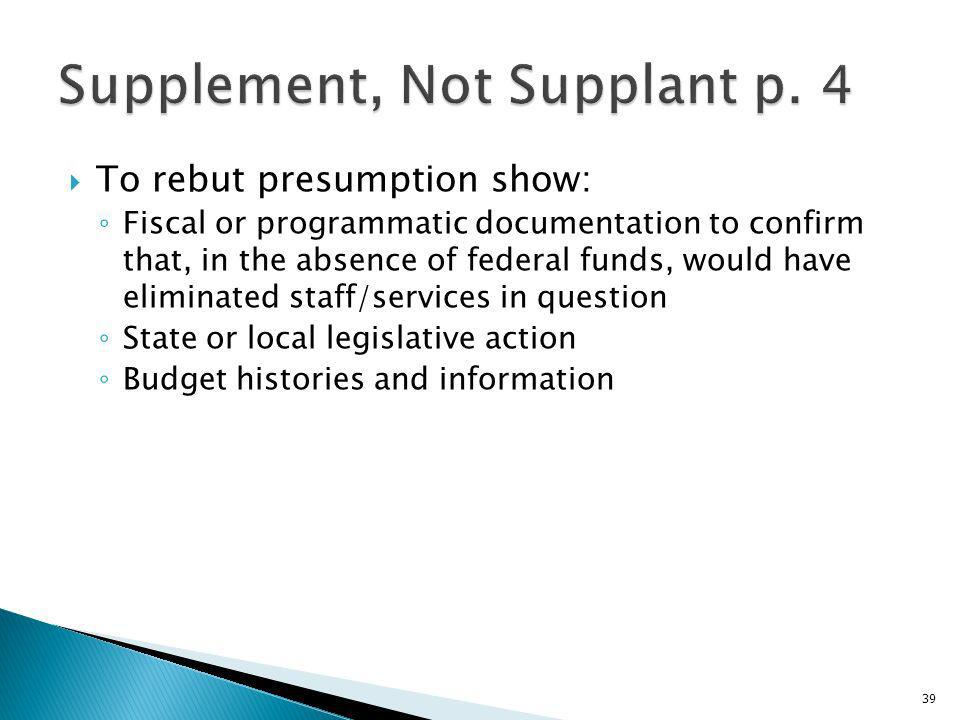 To rebut presumption show: Fiscal or programmatic documentation to confirm that, in the absence of federal funds, would have eliminated staff/services in question State or local legislative action Budget histories and information 39