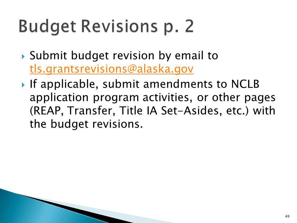 Submit budget revision by email to tls.grantsrevisions@alaska.gov tls.grantsrevisions@alaska.gov If applicable, submit amendments to NCLB application program activities, or other pages (REAP, Transfer, Title IA Set-Asides, etc.) with the budget revisions.