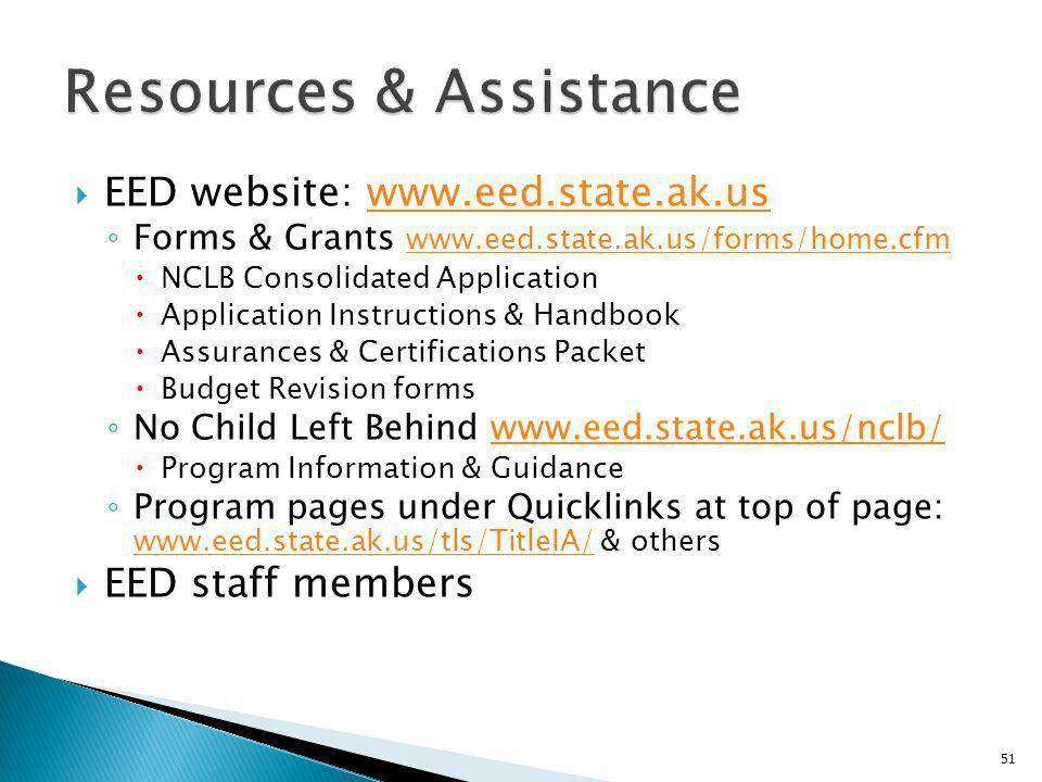 EED website: www.eed.state.ak.uswww.eed.state.ak.us Forms & Grants www.eed.state.ak.us/forms/home.cfm www.eed.state.ak.us/forms/home.cfm NCLB Consolidated Application Application Instructions & Handbook Assurances & Certifications Packet Budget Revision forms No Child Left Behind www.eed.state.ak.us/nclb/www.eed.state.ak.us/nclb/ Program Information & Guidance Program pages under Quicklinks at top of page: www.eed.state.ak.us/tls/TitleIA/ & others www.eed.state.ak.us/tls/TitleIA/ EED staff members 51