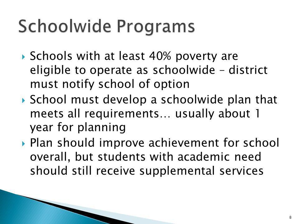 Schools with at least 40% poverty are eligible to operate as schoolwide – district must notify school of option School must develop a schoolwide plan that meets all requirements… usually about 1 year for planning Plan should improve achievement for school overall, but students with academic need should still receive supplemental services 8