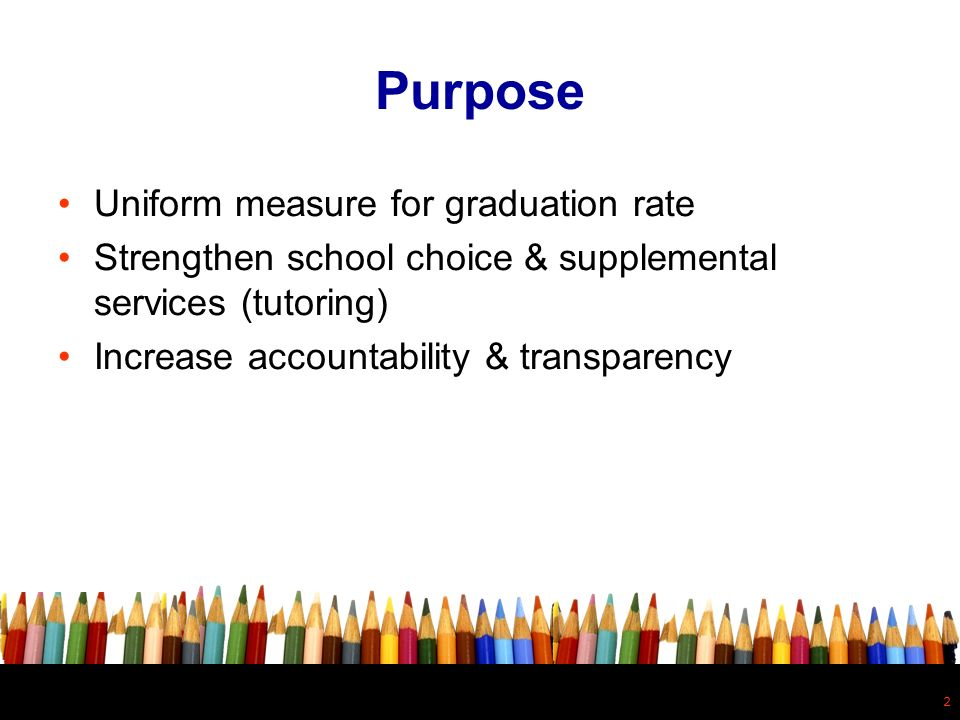 2 Purpose Uniform measure for graduation rate Strengthen school choice & supplemental services (tutoring) Increase accountability & transparency