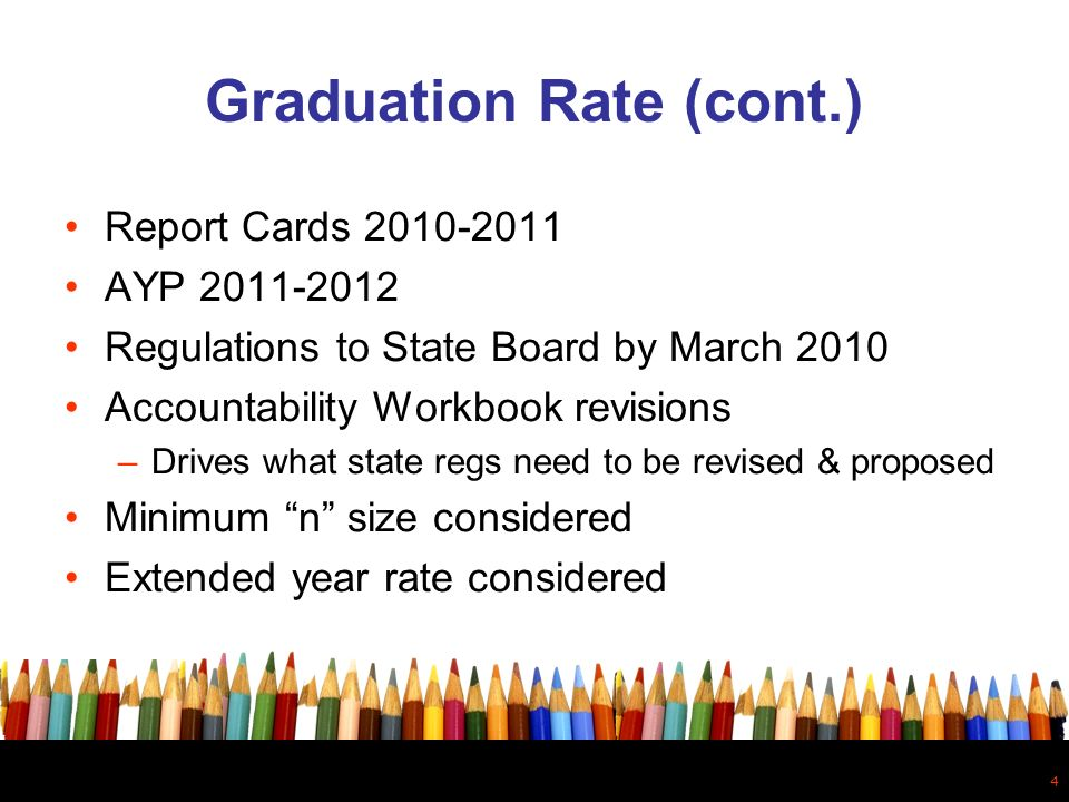 4 Graduation Rate (cont.) Report Cards 2010-2011 AYP 2011-2012 Regulations to State Board by March 2010 Accountability Workbook revisions –Drives what state regs need to be revised & proposed Minimum n size considered Extended year rate considered