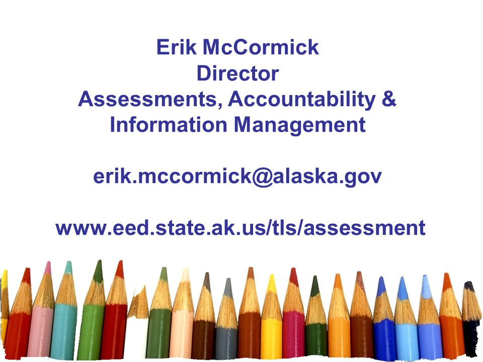 Erik McCormick Director Assessments, Accountability & Information Management erik.mccormick@alaska.gov www.eed.state.ak.us/tls/assessment