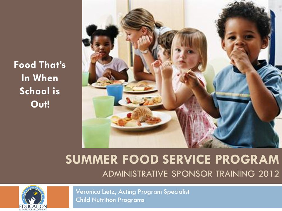 Food Thats In When School is Out! Veronica Lietz, Acting Program Specialist Child Nutrition Programs SUMMER FOOD SERVICE PROGRAM ADMINISTRATIVE SPONSO