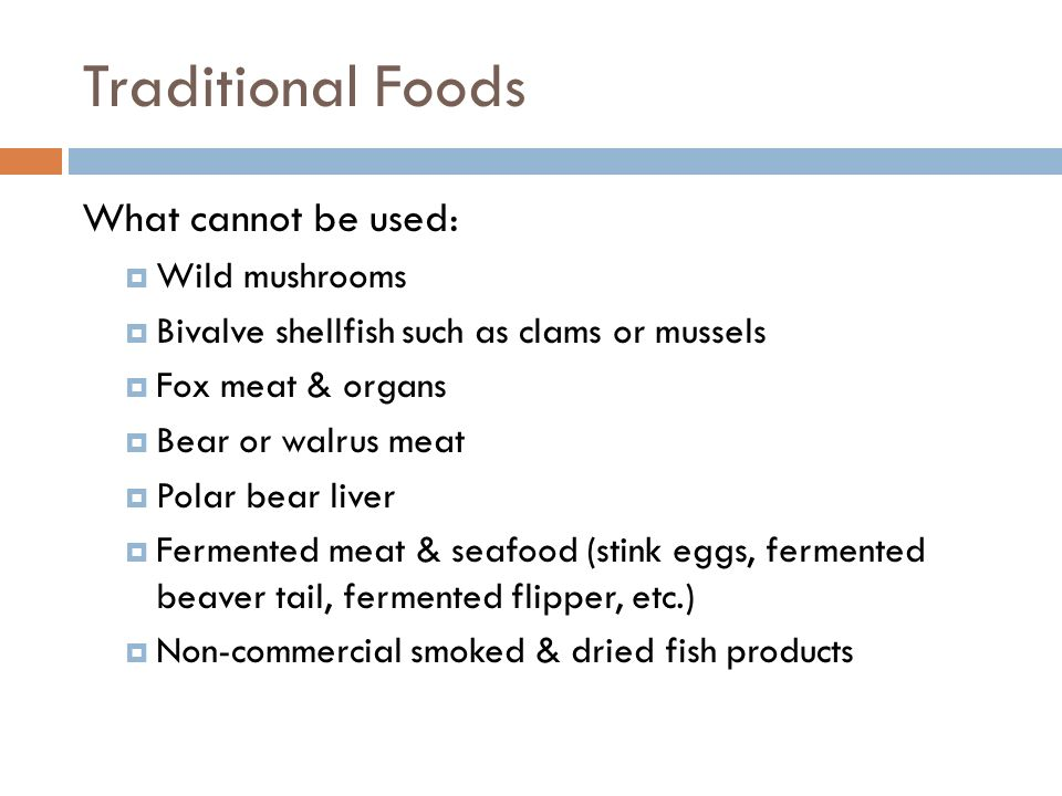 Traditional Foods What cannot be used: Wild mushrooms Bivalve shellfish such as clams or mussels Fox meat & organs Bear or walrus meat Polar bear live
