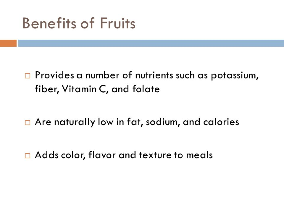Benefits of Fruits Provides a number of nutrients such as potassium, fiber, Vitamin C, and folate Are naturally low in fat, sodium, and calories Adds