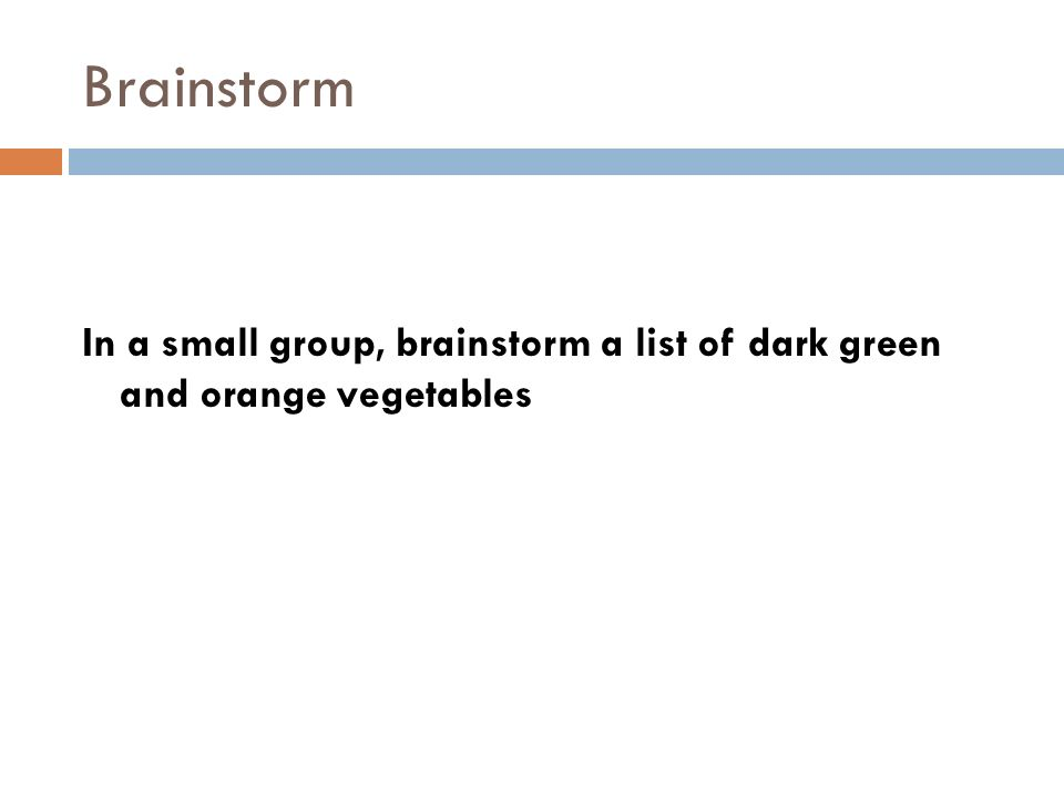 Brainstorm In a small group, brainstorm a list of dark green and orange vegetables