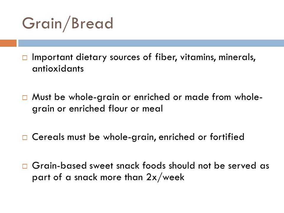 Grain/Bread Important dietary sources of fiber, vitamins, minerals, antioxidants Must be whole-grain or enriched or made from whole- grain or enriched