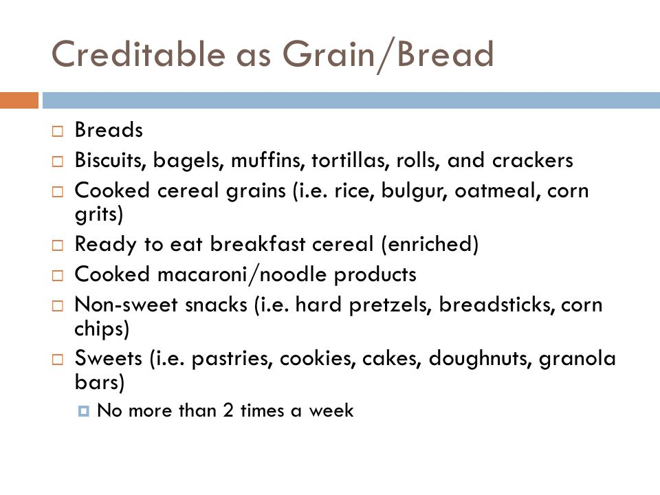 Creditable as Grain/Bread Breads Biscuits, bagels, muffins, tortillas, rolls, and crackers Cooked cereal grains (i.e. rice, bulgur, oatmeal, corn grit