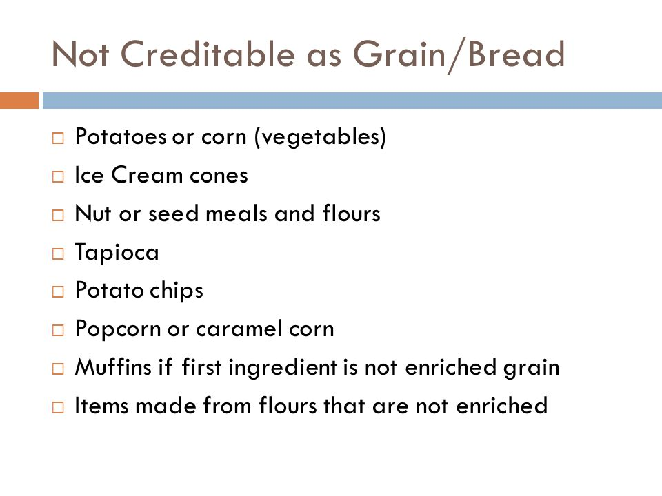 Not Creditable as Grain/Bread Potatoes or corn (vegetables) Ice Cream cones Nut or seed meals and flours Tapioca Potato chips Popcorn or caramel corn