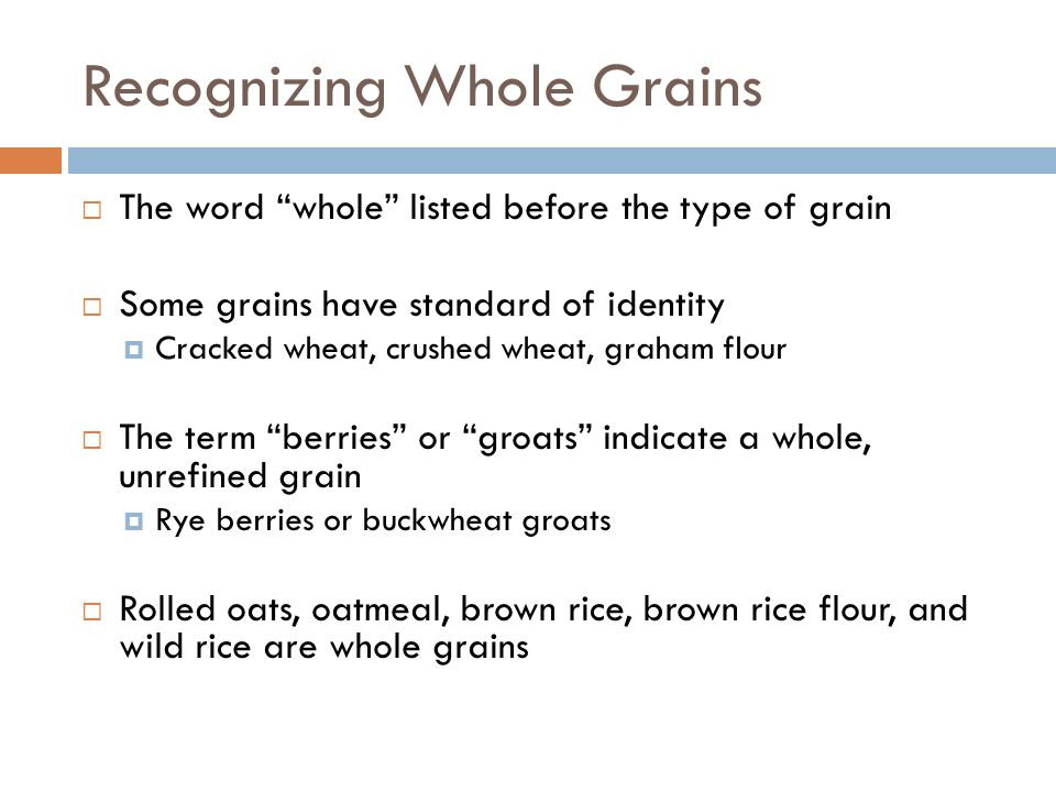 Recognizing Whole Grains The word whole listed before the type of grain Some grains have standard of identity Cracked wheat, crushed wheat, graham flo