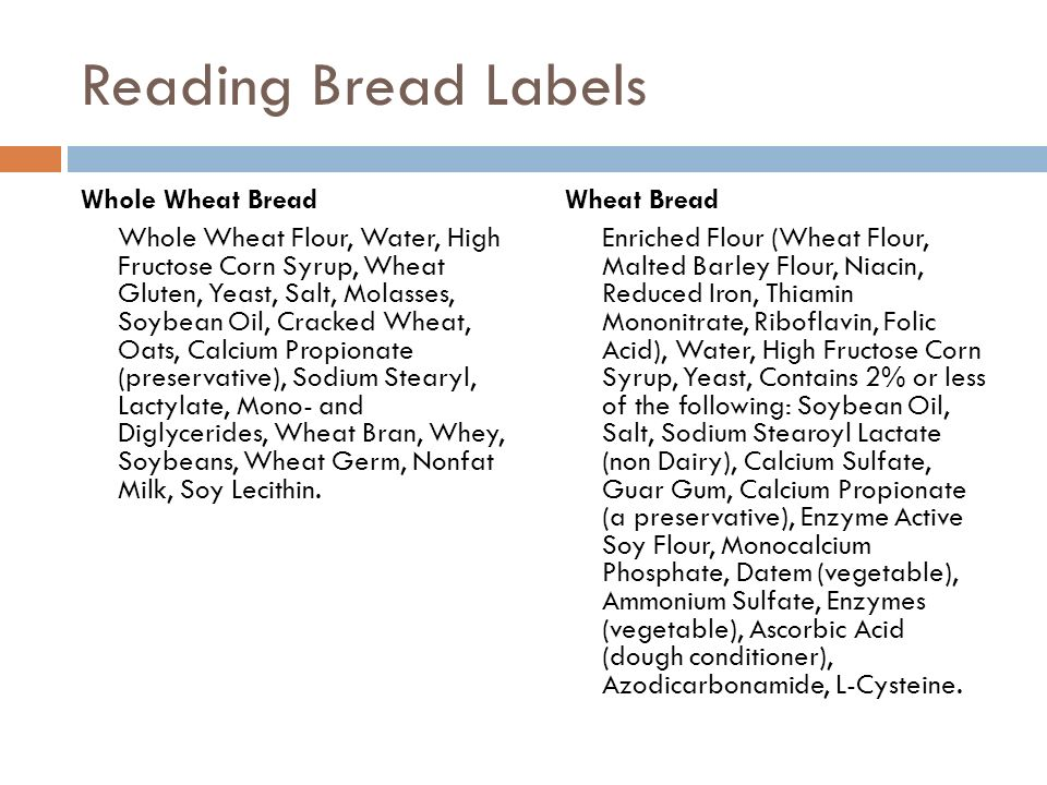 Reading Bread Labels Whole Wheat Bread Whole Wheat Flour, Water, High Fructose Corn Syrup, Wheat Gluten, Yeast, Salt, Molasses, Soybean Oil, Cracked W