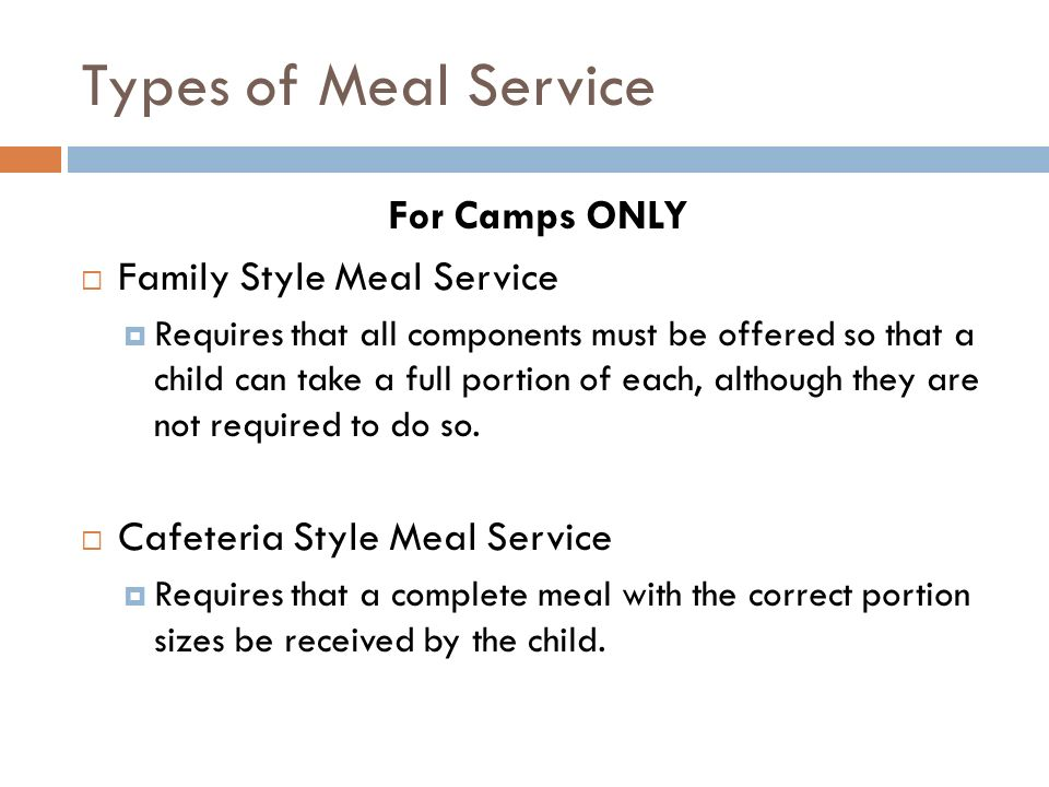 Types of Meal Service For Camps ONLY Family Style Meal Service Requires that all components must be offered so that a child can take a full portion of