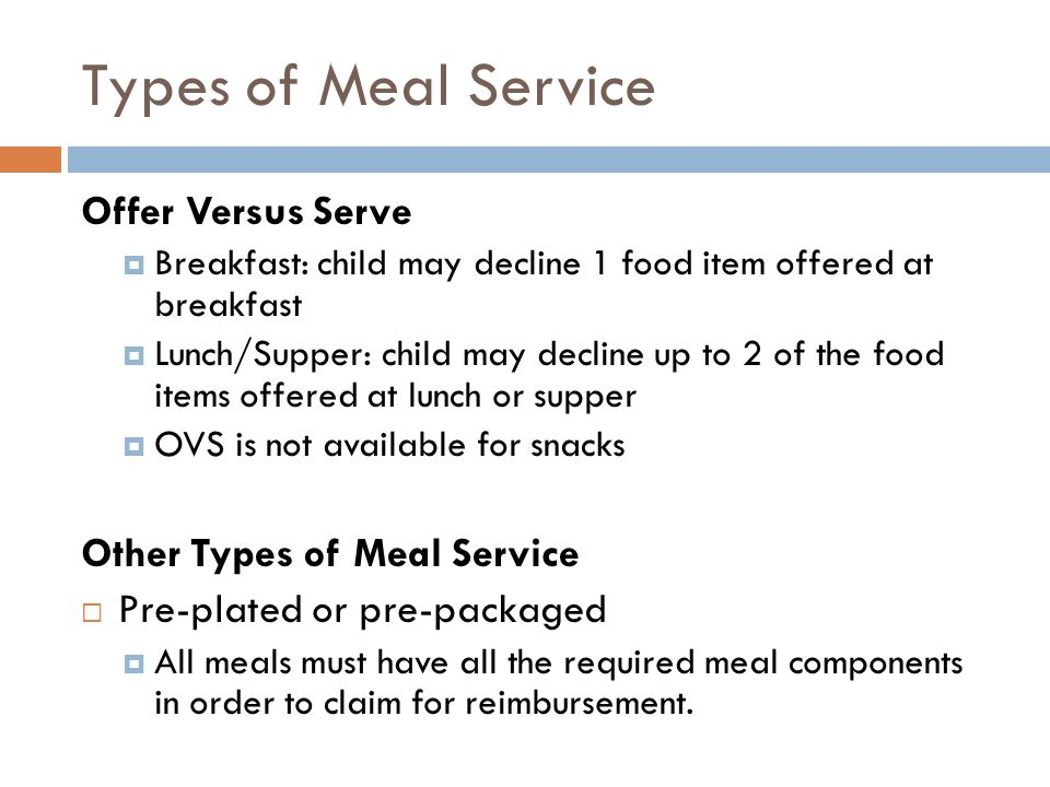 Types of Meal Service Offer Versus Serve Breakfast: child may decline 1 food item offered at breakfast Lunch/Supper: child may decline up to 2 of the