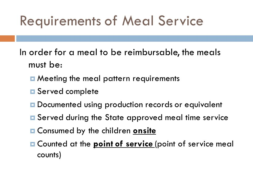 Requirements of Meal Service In order for a meal to be reimbursable, the meals must be: Meeting the meal pattern requirements Served complete Document