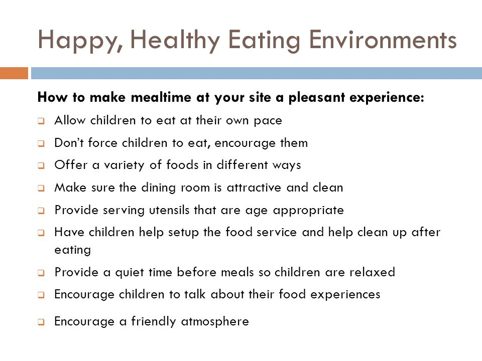 Happy, Healthy Eating Environments How to make mealtime at your site a pleasant experience: Allow children to eat at their own pace Dont force childre